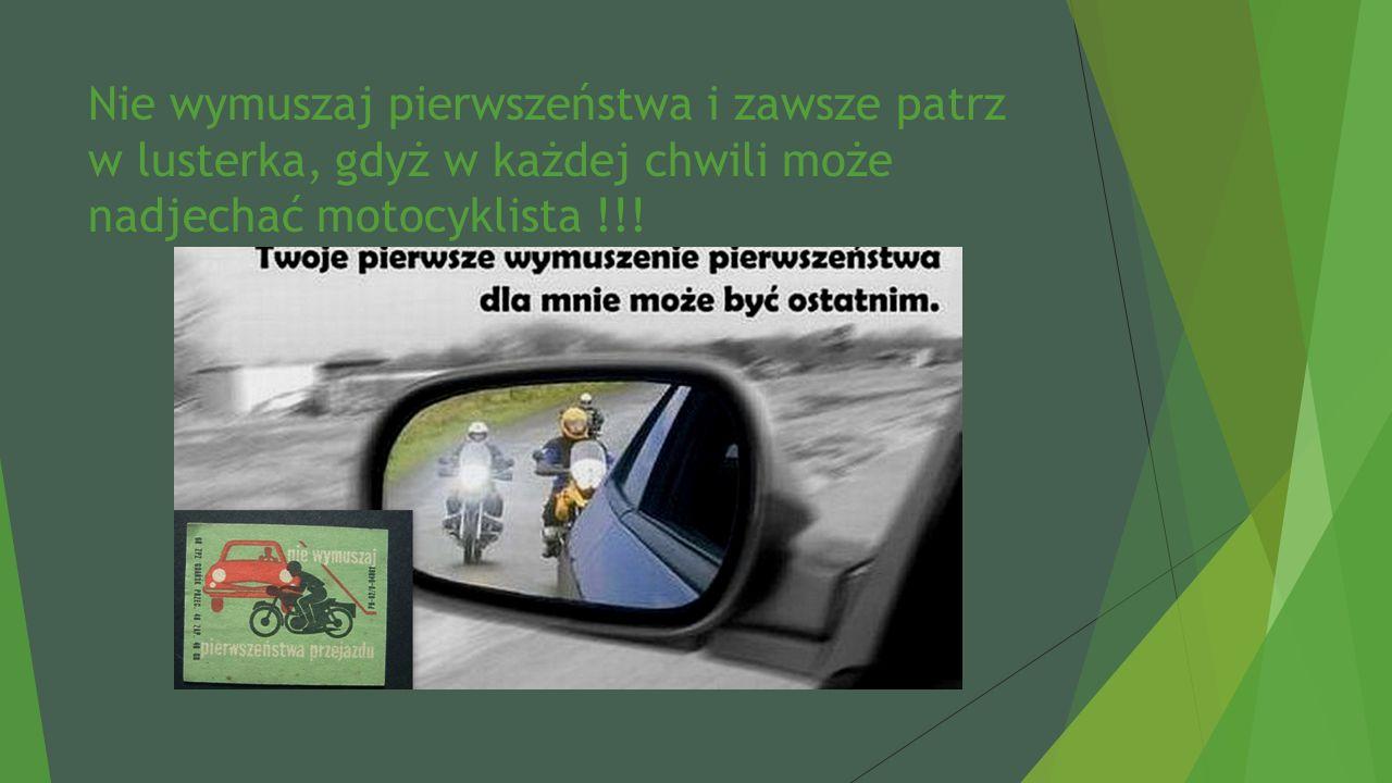 Nie wymuszaj pierwszeństwa i zawsze patrz w lusterka, gdyż w każdej chwili może nadjechać motocyklista !!!