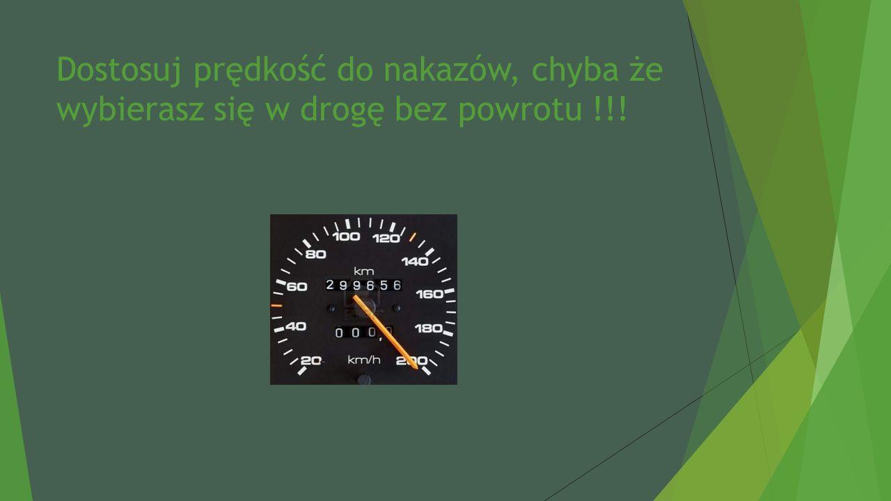 Dostosuj prędkość do nakazów, chyba że wybierasz się w drogę bez powrotu !!!