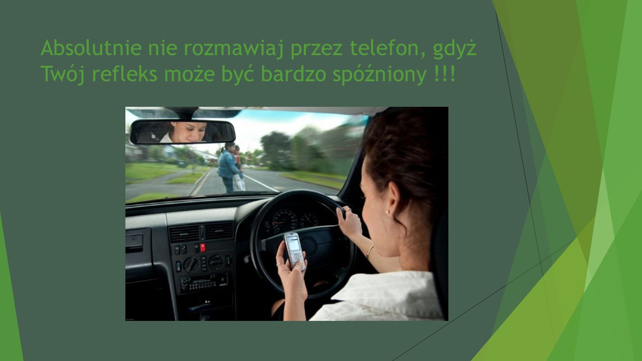 Absolutnie nie rozmawiaj przez telefon, gdyż Twój refleks może być bardzo spóźniony !!!
