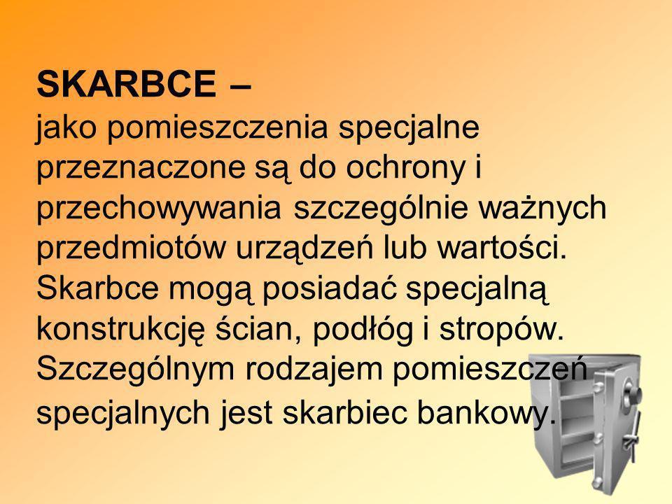 SKARBCE – jako pomieszczenia specjalne przeznaczone są do ochrony i przechowywania szczególnie ważnych przedmiotów urządzeń lub wartości.
