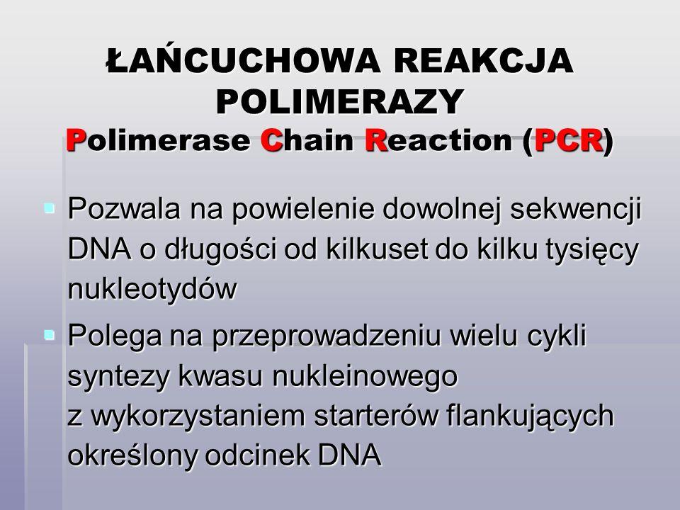 ŁAŃCUCHOWA REAKCJA POLIMERAZY Polimerase Chain Reaction (PCR)