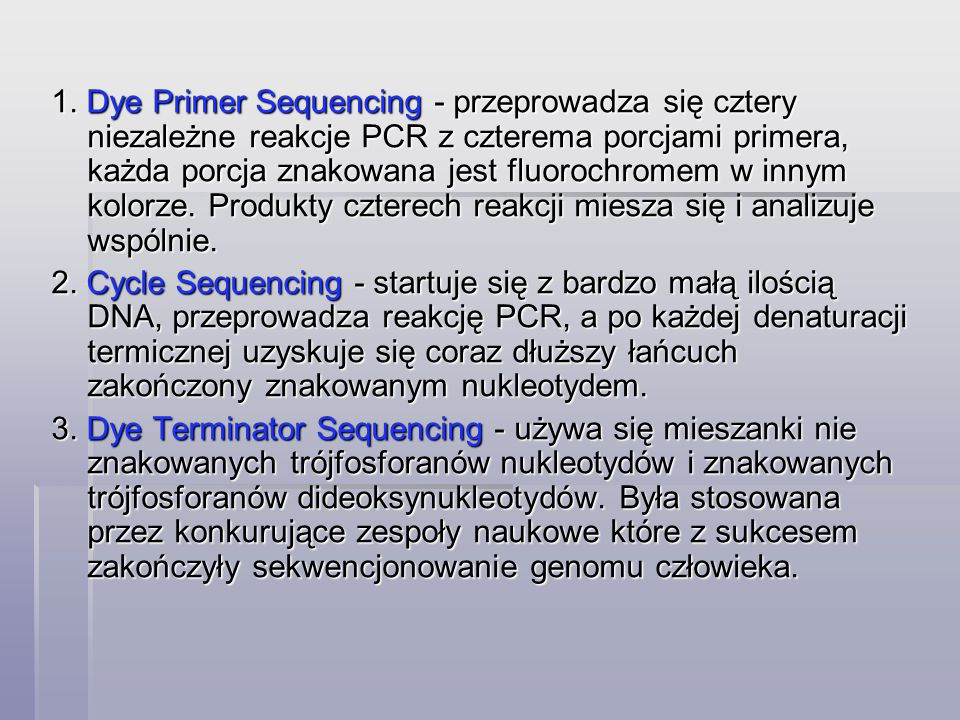 1. Dye Primer Sequencing - przeprowadza się cztery niezależne reakcje PCR z czterema porcjami primera, każda porcja znakowana jest fluorochromem w innym kolorze. Produkty czterech reakcji miesza się i analizuje wspólnie.