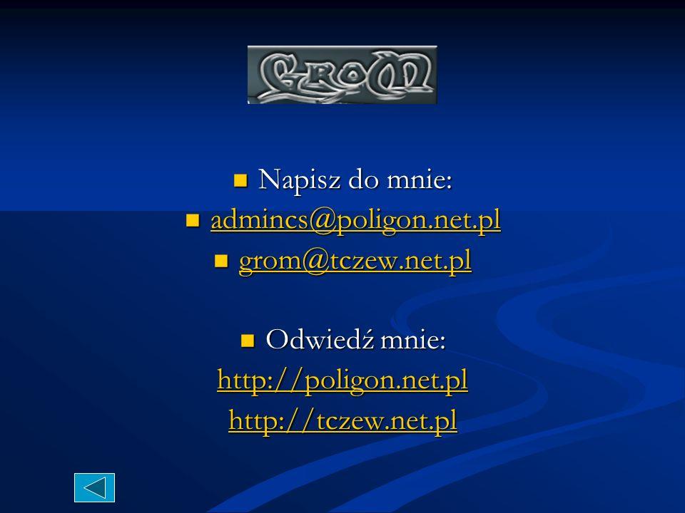 Napisz do mnie:admincs@poligon.net.pl.grom@tczew.net.pl.