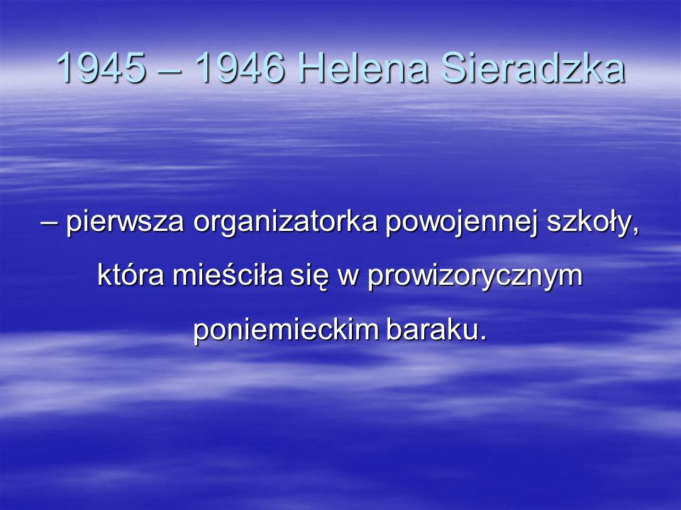 1945 – 1946 Helena Sieradzka– pierwsza organizatorka powojennej szkoły, która mieściła się w prowizorycznym poniemieckim baraku.