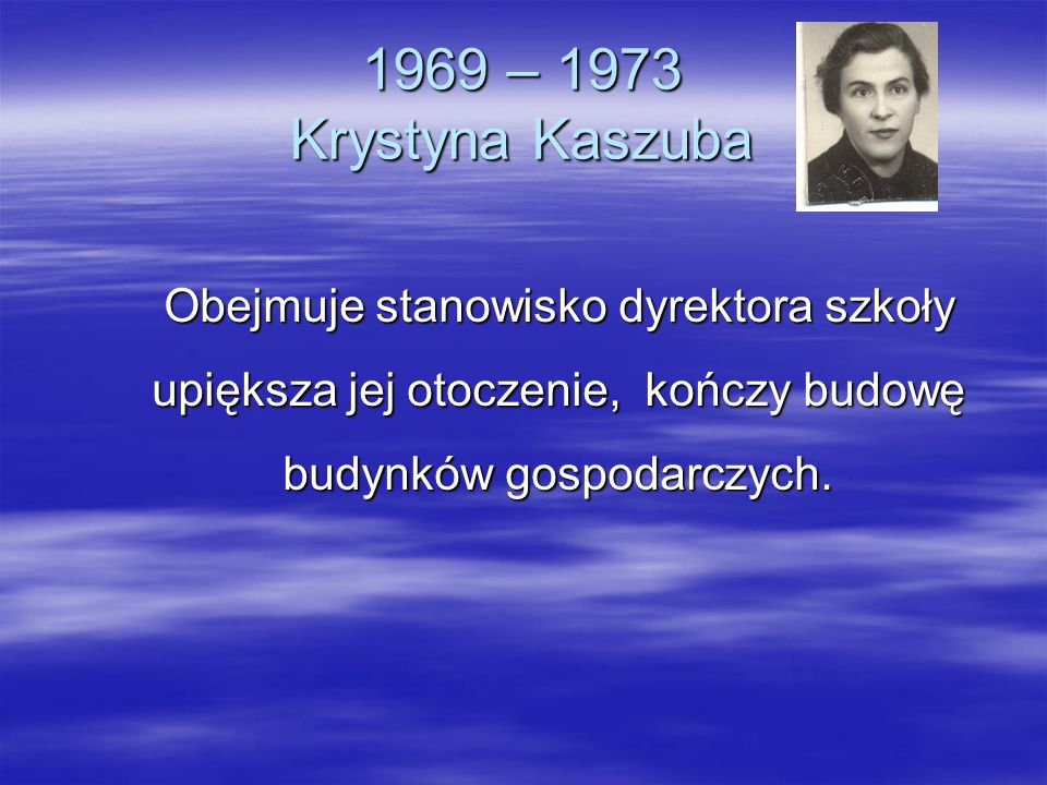 1969 – 1973 Krystyna Kaszuba Obejmuje stanowisko dyrektora szkoły upiększa jej otoczenie, kończy budowę budynków gospodarczych.