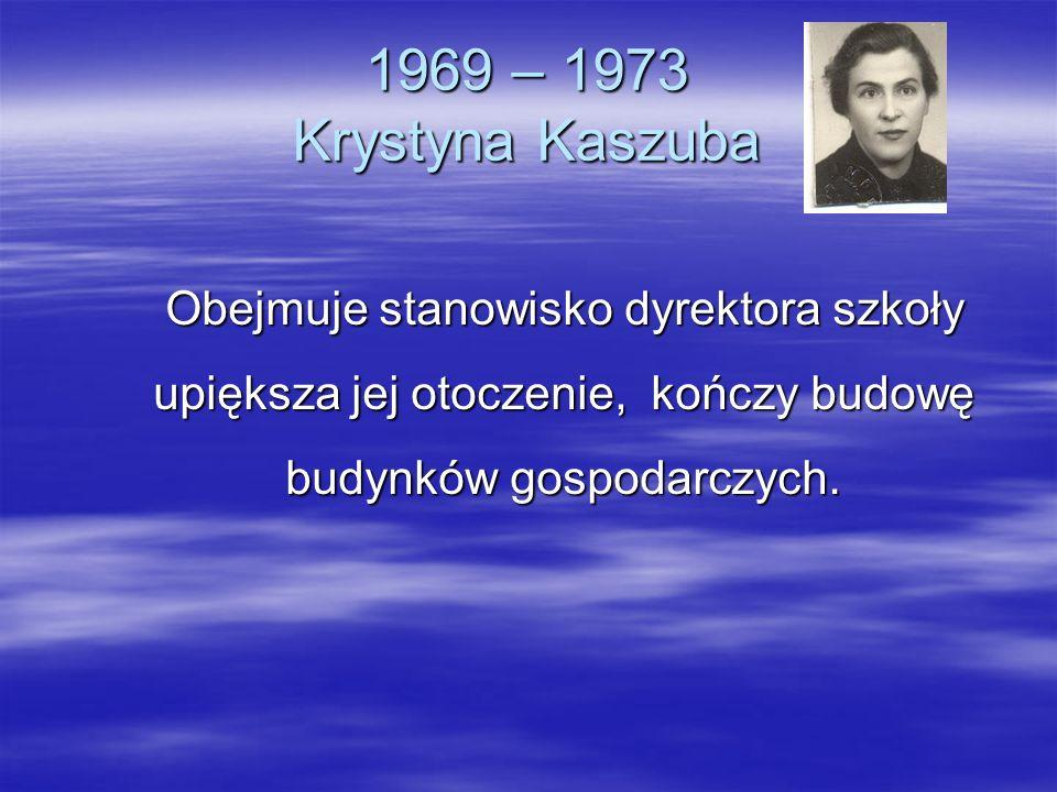 1969 – 1973 Krystyna KaszubaObejmuje stanowisko dyrektora szkoły upiększa jej otoczenie, kończy budowę budynków gospodarczych.