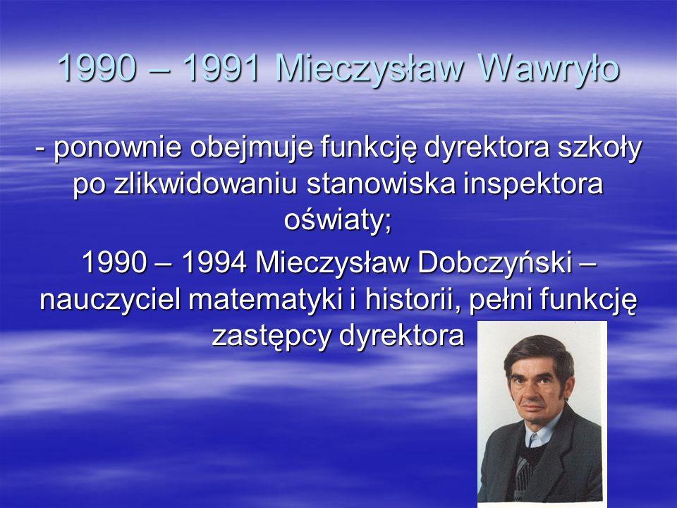 1990 – 1991 Mieczysław Wawryło - ponownie obejmuje funkcję dyrektora szkoły po zlikwidowaniu stanowiska inspektora oświaty;