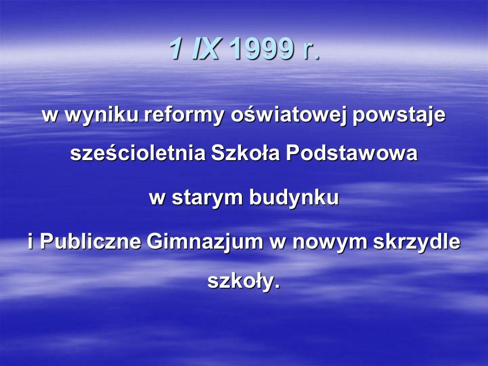 1 IX 1999 r. w wyniku reformy oświatowej powstaje sześcioletnia Szkoła Podstawowa. w starym budynku.