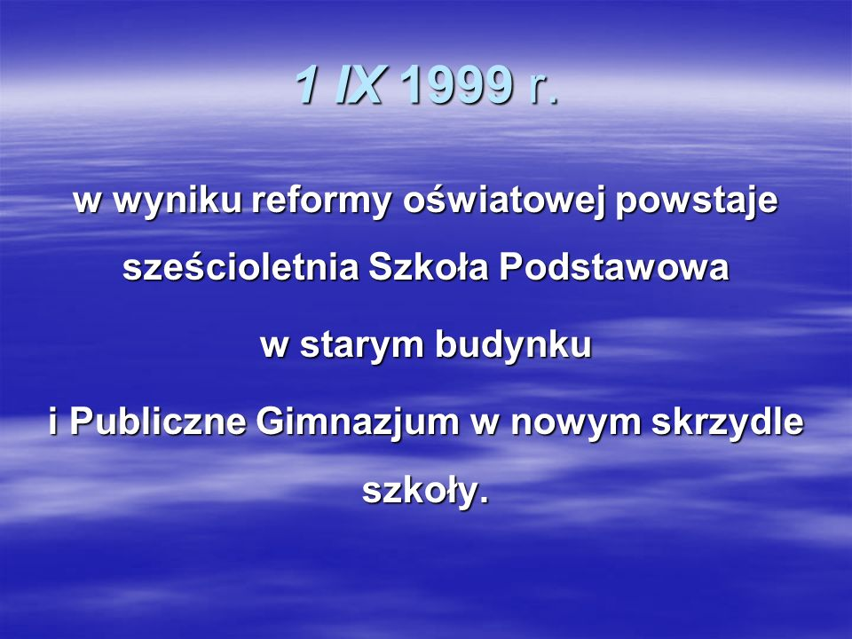1 IX 1999 r.w wyniku reformy oświatowej powstaje sześcioletnia Szkoła Podstawowa. w starym budynku.