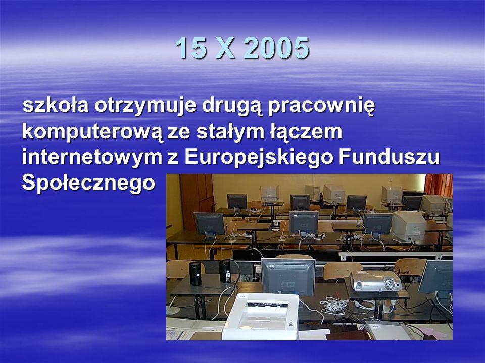 15 X 2005szkoła otrzymuje drugą pracownię komputerową ze stałym łączem internetowym z Europejskiego Funduszu Społecznego.