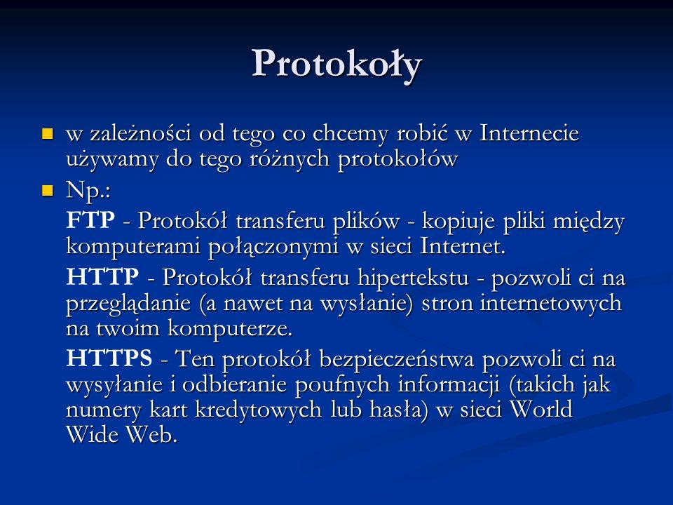 Protokoły w zależności od tego co chcemy robić w Internecie używamy do tego różnych protokołów. Np.: