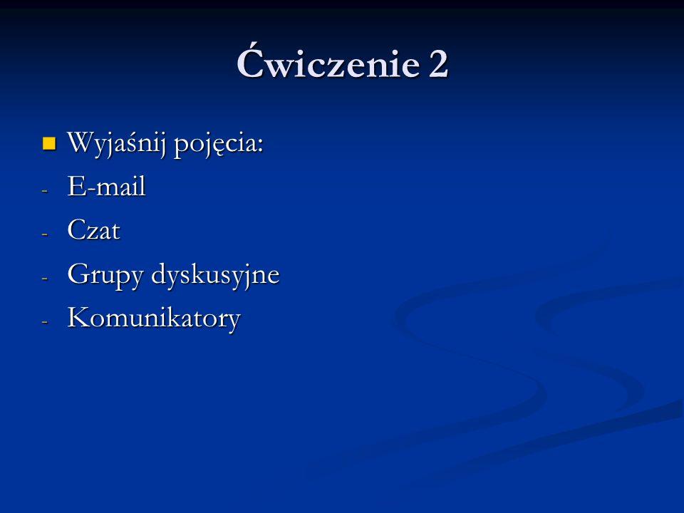 Ćwiczenie 2 Wyjaśnij pojęcia: E-mail Czat Grupy dyskusyjne