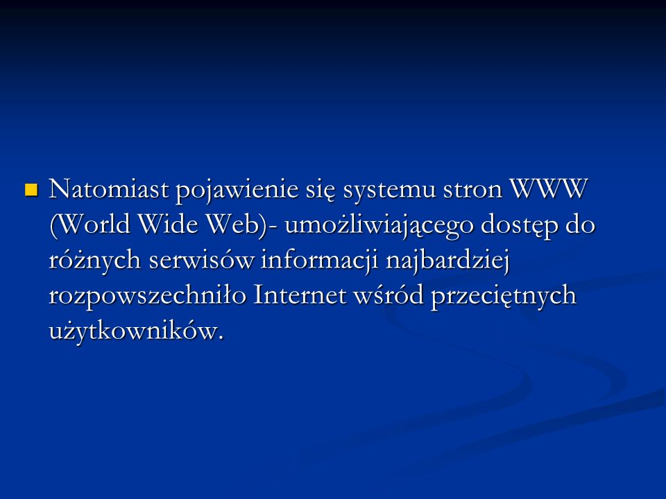 Natomiast pojawienie się systemu stron WWW (World Wide Web)- umożliwiającego dostęp do różnych serwisów informacji najbardziej rozpowszechniło Internet wśród przeciętnych użytkowników.