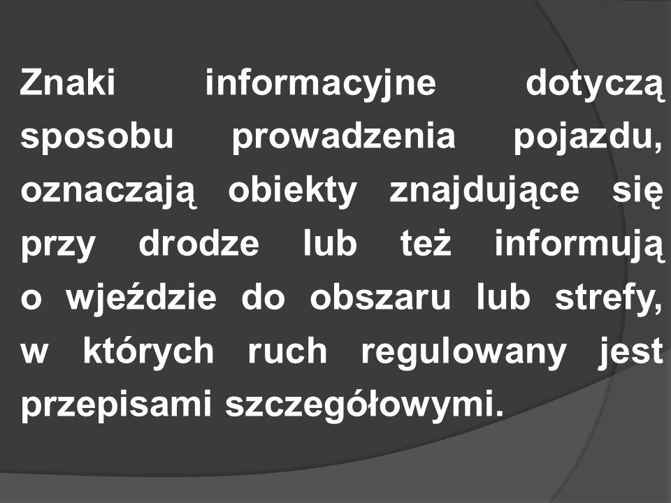 Znaki informacyjne dotyczą sposobu prowadzenia pojazdu, oznaczają obiekty znajdujące się przy drodze lub też informują o wjeździe do obszaru lub strefy, w których ruch regulowany jest przepisami szczegółowymi.