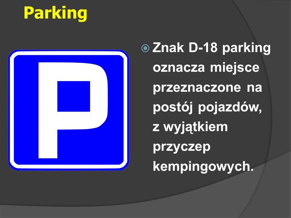 Parking Znak D-18 parking oznacza miejsce przeznaczone na postój pojazdów, z wyjątkiem przyczep kempingowych.