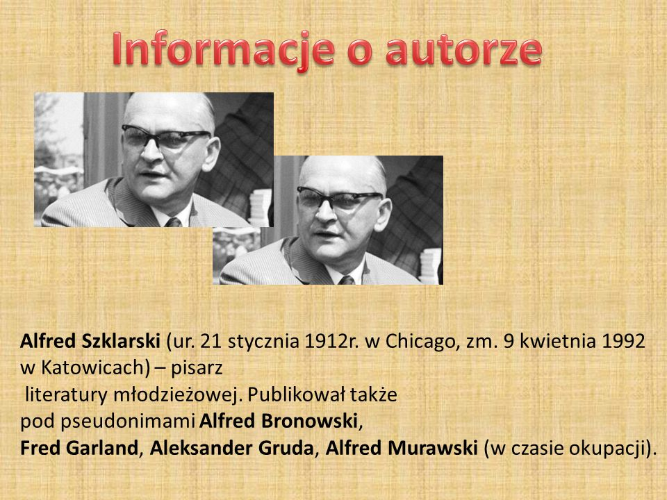 Informacje o autorze Alfred Szklarski (ur. 21 stycznia 1912r. w Chicago, zm. 9 kwietnia 1992 w Katowicach) – pisarz.