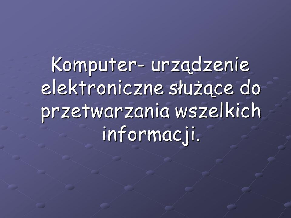 Komputer- urządzenie elektroniczne służące do przetwarzania wszelkich informacji.
