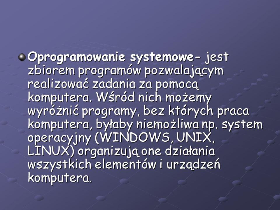 Oprogramowanie systemowe- jest zbiorem programów pozwalającym realizować zadania za pomocą komputera.