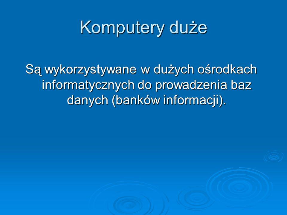 Komputery duże Są wykorzystywane w dużych ośrodkach informatycznych do prowadzenia baz danych (banków informacji).