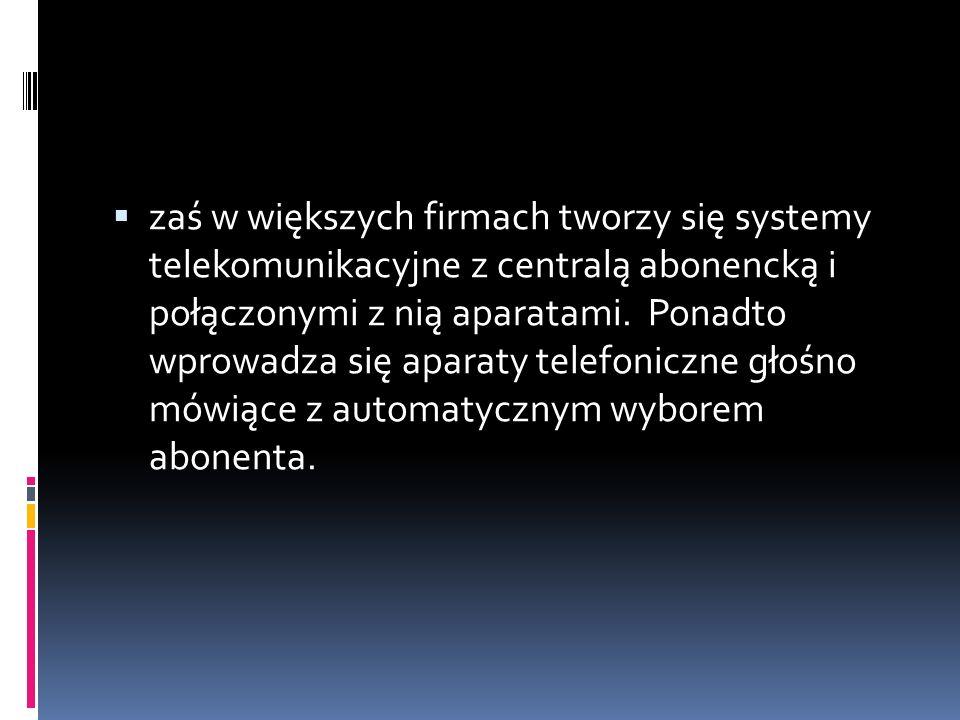 zaś w większych firmach tworzy się systemy telekomunikacyjne z centralą abonencką i połączonymi z nią aparatami.