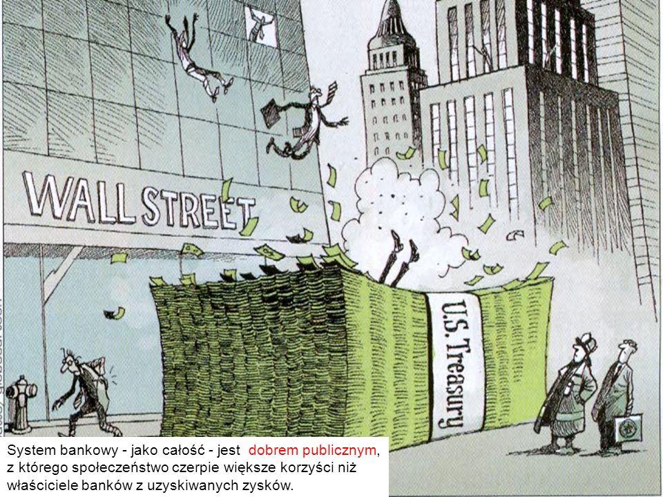 System bankowy - jako całość - jest dobrem publicznym, z którego społeczeństwo czerpie większe korzyści niż właściciele banków z uzyskiwanych zysków.