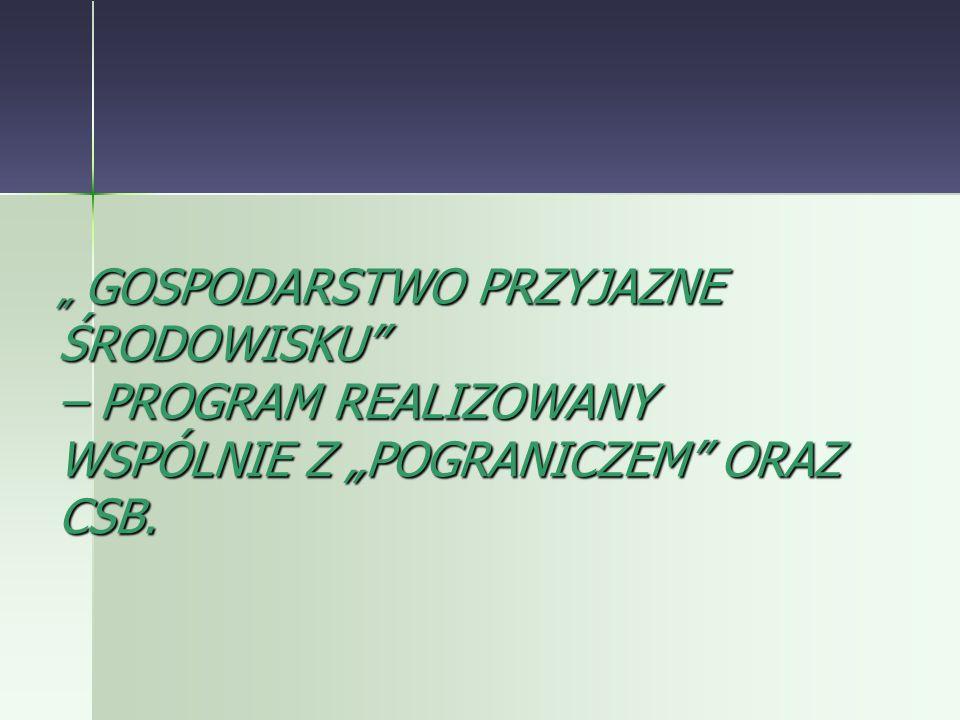 """"""" GOSPODARSTWO PRZYJAZNE ŚRODOWISKU – PROGRAM REALIZOWANY WSPÓLNIE Z """"POGRANICZEM ORAZ CSB."""
