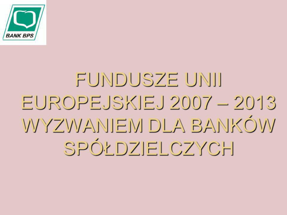 FUNDUSZE UNII EUROPEJSKIEJ 2007 – 2013 WYZWANIEM DLA BANKÓW SPÓŁDZIELCZYCH