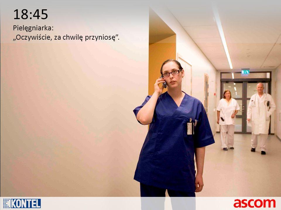 """18:45 Pielęgniarka: """"Oczywiście, za chwilę przyniosę ."""