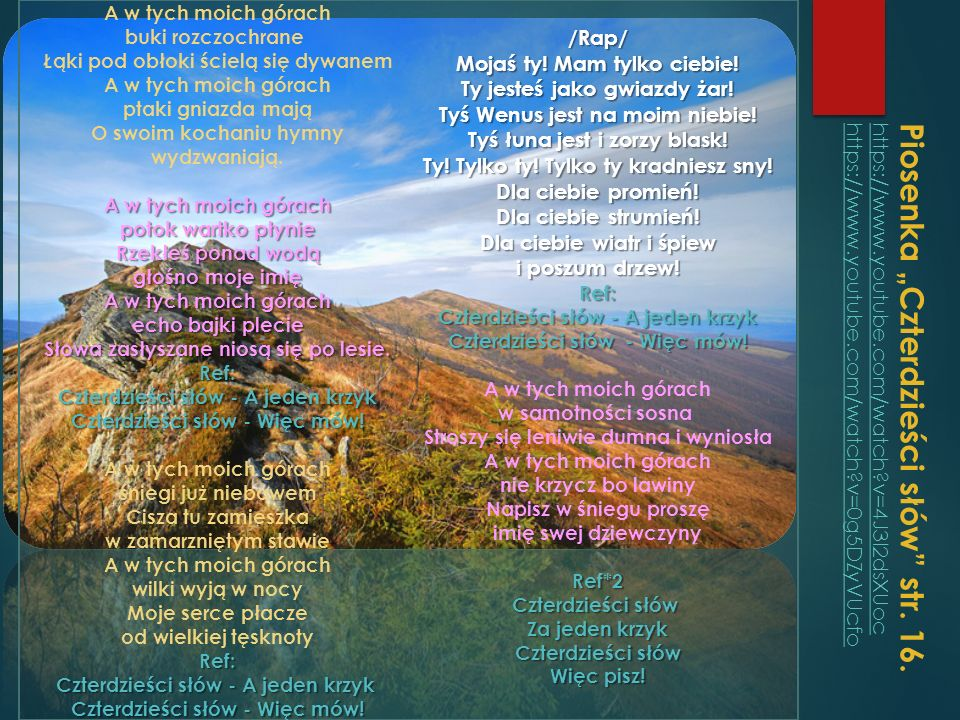 A w tych moich górach buki rozczochrane Łąki pod obłoki ścielą się dywanem A w tych moich górach ptaki gniazda mają O swoim kochaniu hymny wydzwaniają. A w tych moich górach potok wartko płynie Rzekłeś ponad wodą głośno moje imię A w tych moich górach echo bajki plecie Słowa zasłyszane niosą się po lesie. Ref: Czterdzieści słów - A jeden krzyk Czterdzieści słów - Więc mów! A w tych moich górach śniegi już niebawem Cisza tu zamieszka w zamarzniętym stawie A w tych moich górach wilki wyją w nocy Moje serce płacze od wielkiej tęsknoty Ref: Czterdzieści słów - A jeden krzyk Czterdzieści słów - Więc mów! /Rap/ Mojaś ty! Mam tylko ciebie! Ty jesteś jako gwiazdy żar! Tyś Wenus jest na moim niebie! Tyś łuna jest i zorzy blask! Ty! Tylko ty! Tylko ty kradniesz sny! Dla ciebie promień! Dla ciebie strumień! Dla ciebie wiatr i śpiew i poszum drzew! Ref: Czterdzieści słów - A jeden krzyk Czterdzieści słów - Więc mów! A w tych moich górach w samotności sosna Stroszy się leniwie dumna i wyniosła A w tych moich górach nie krzycz bo lawiny Napisz w śniegu proszę imię swej dziewczyny Ref*2 Czterdzieści słów Za jeden krzyk Czterdzieści słów Więc pisz!