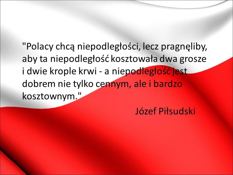 Polacy chcą niepodległości, lecz pragnęliby, aby ta niepodległość kosztowała dwa grosze i dwie krople krwi - a niepodległość jest dobrem nie tylko cennym, ale i bardzo kosztownym.