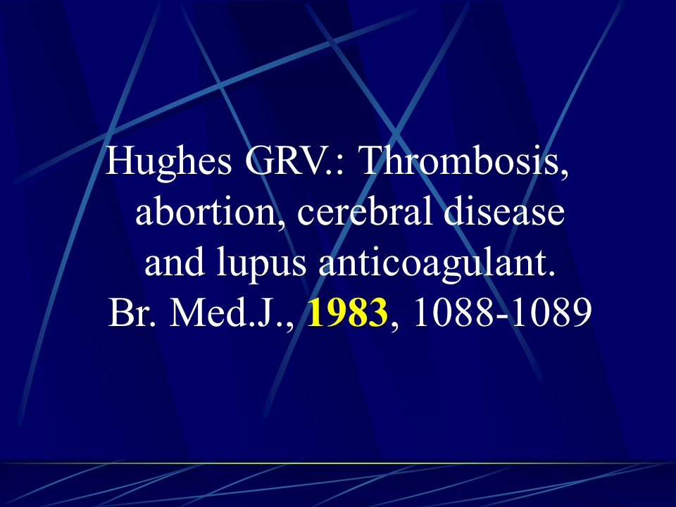 Hughes GRV.: Thrombosis, abortion, cerebral disease and lupus anticoagulant.