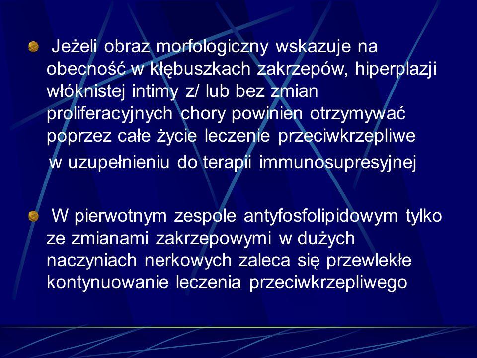 Jeżeli obraz morfologiczny wskazuje na obecność w kłębuszkach zakrzepów, hiperplazji włóknistej intimy z/ lub bez zmian proliferacyjnych chory powinien otrzymywać poprzez całe życie leczenie przeciwkrzepliwe
