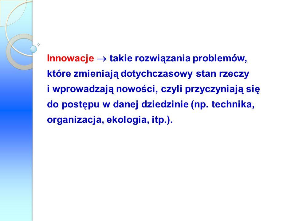 Innowacje  takie rozwiązania problemów, które zmieniają dotychczasowy stan rzeczy i wprowadzają nowości, czyli przyczyniają się do postępu w danej dziedzinie (np.