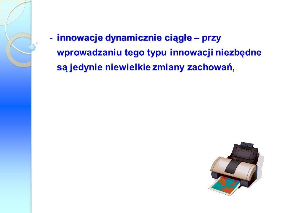 innowacje dynamicznie ciągłe – przy wprowadzaniu tego typu innowacji niezbędne są jedynie niewielkie zmiany zachowań,