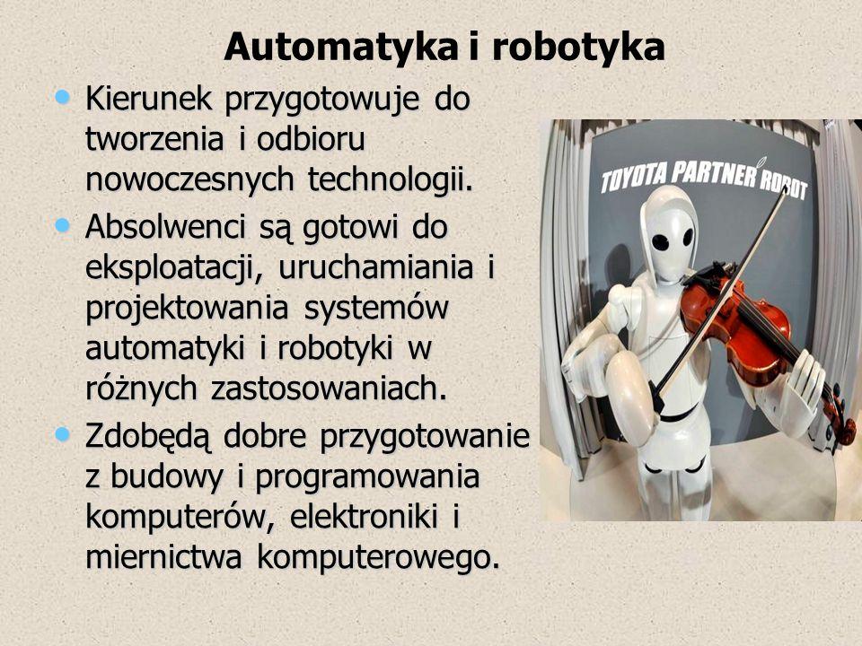 Automatyka i robotyka Kierunek przygotowuje do tworzenia i odbioru nowoczesnych technologii.