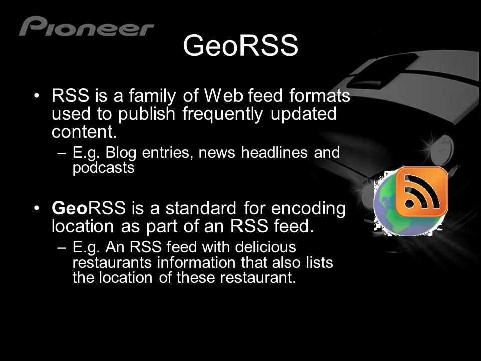 GeoRSS RSS is a family of Web feed formats used to publish frequently updated content. E.g. Blog entries, news headlines and podcasts.