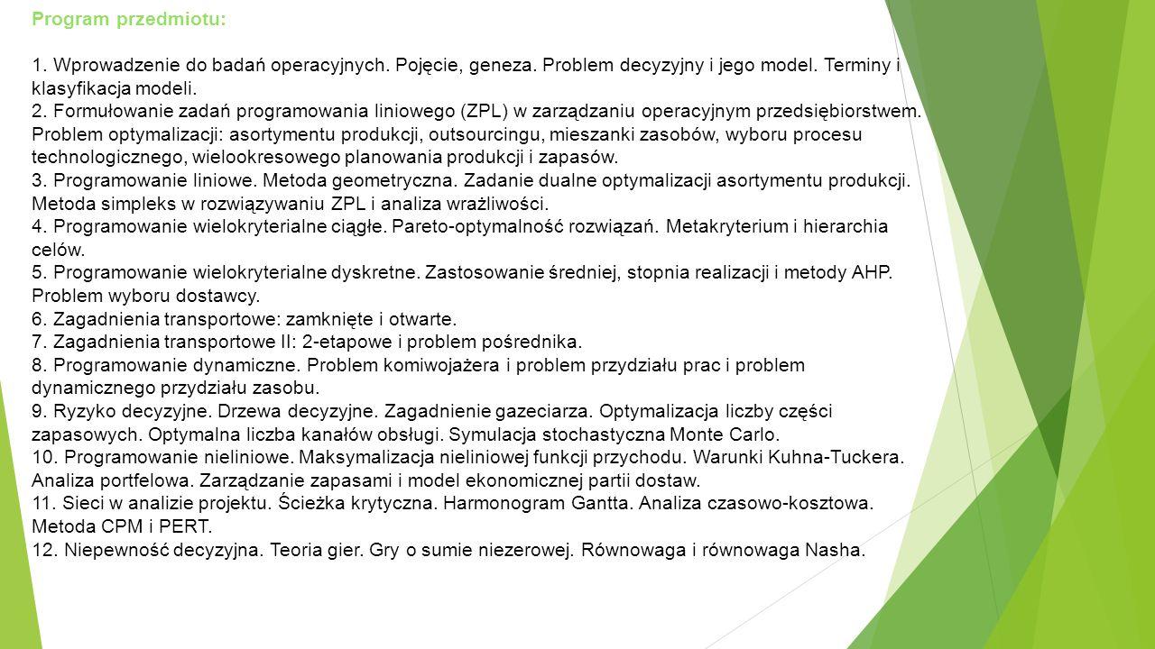 Program przedmiotu: 1. Wprowadzenie do badań operacyjnych. Pojęcie, geneza. Problem decyzyjny i jego model. Terminy i klasyfikacja modeli.