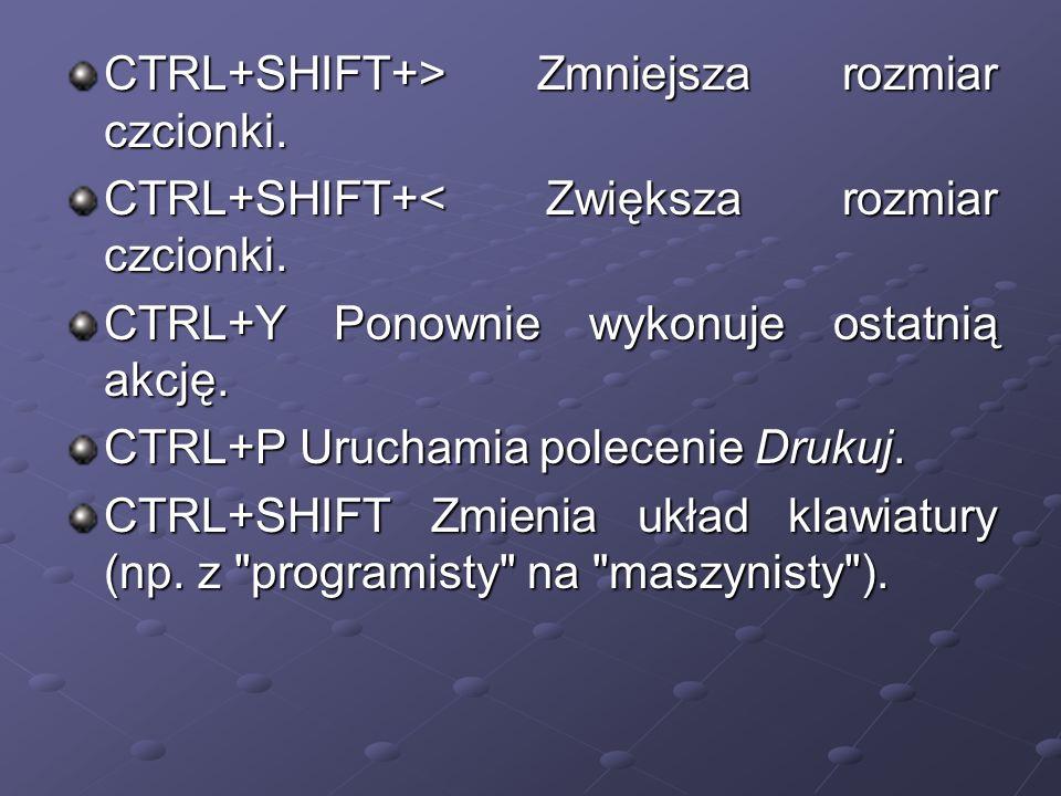 CTRL+SHIFT+> Zmniejsza rozmiar czcionki.