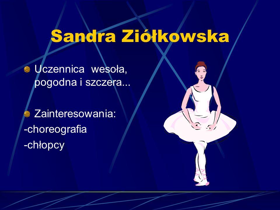 Sandra Ziółkowska Uczennica wesoła, pogodna i szczera...