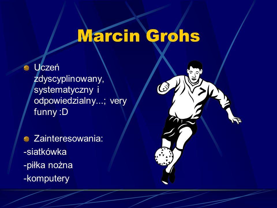 Marcin Grohs Uczeń zdyscyplinowany, systematyczny i odpowiedzialny...; very funny :D. Zainteresowania: