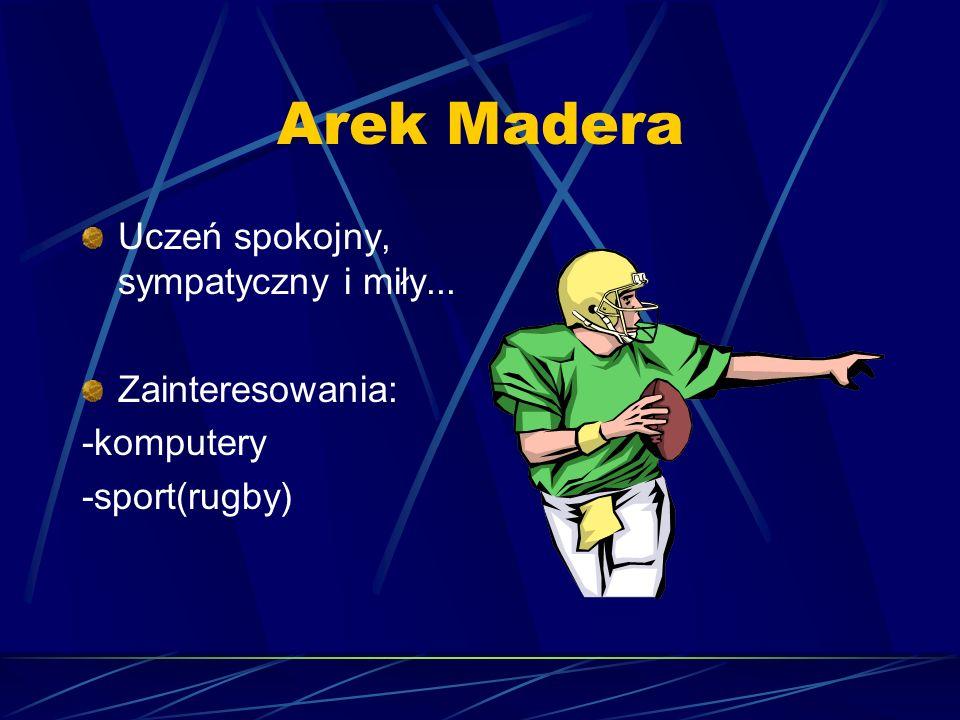 Arek Madera Uczeń spokojny, sympatyczny i miły... Zainteresowania:
