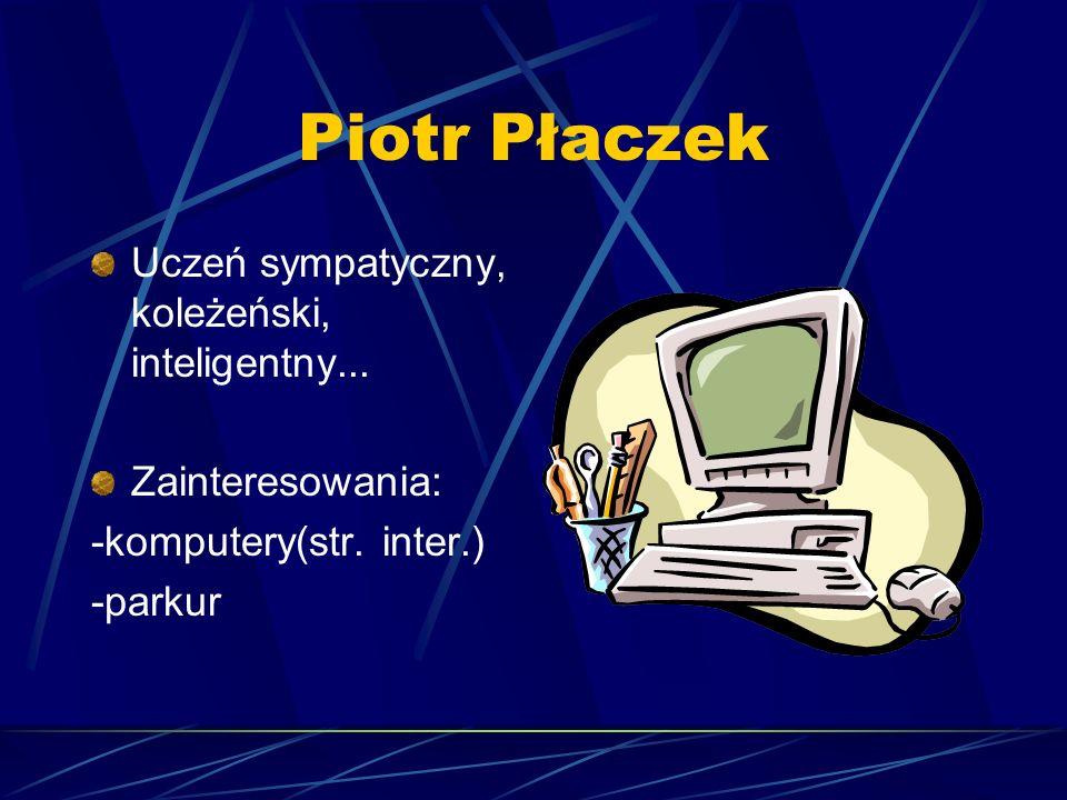 Piotr Płaczek Uczeń sympatyczny, koleżeński, inteligentny...