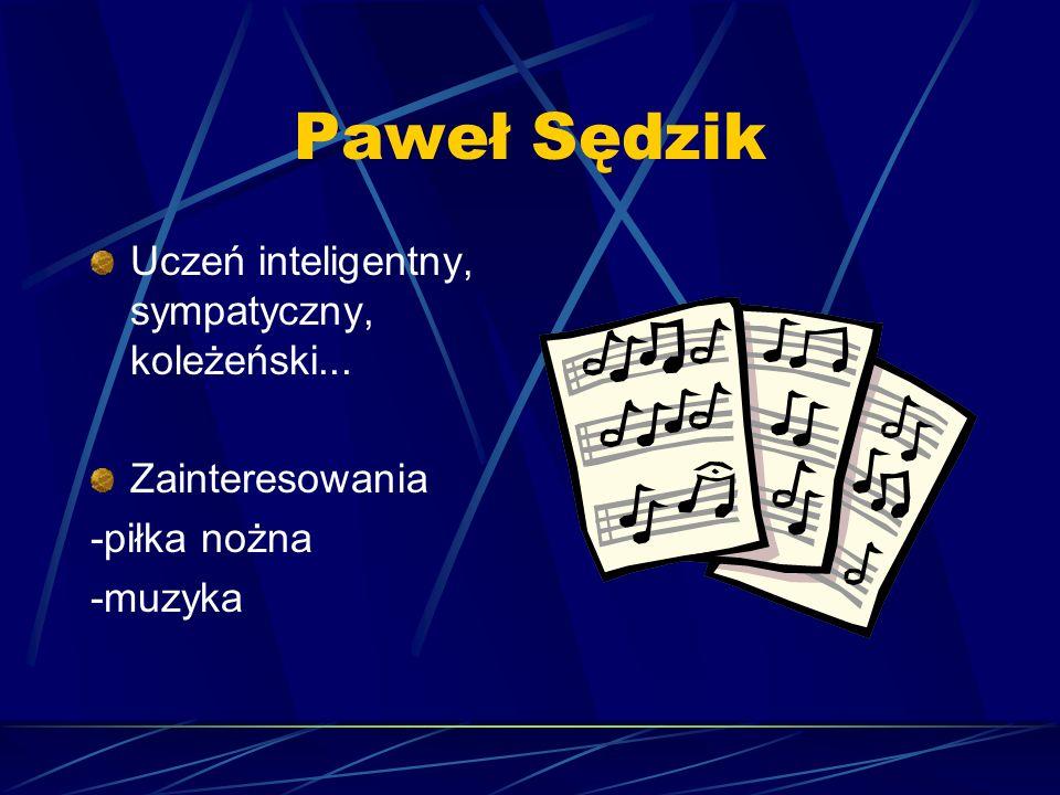 Paweł Sędzik Uczeń inteligentny, sympatyczny, koleżeński...
