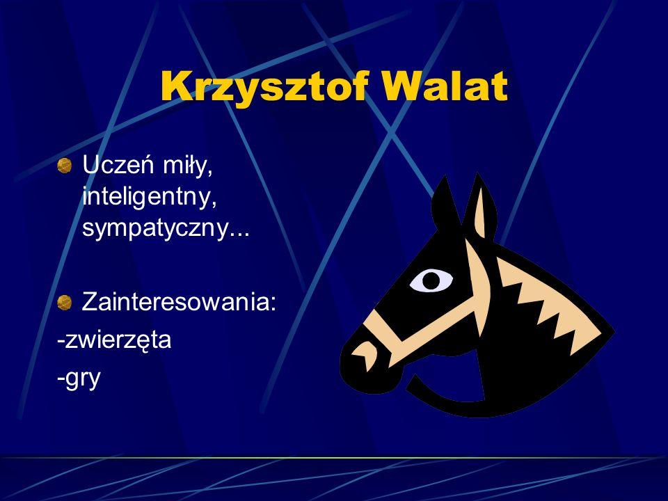 Krzysztof Walat Uczeń miły, inteligentny, sympatyczny...
