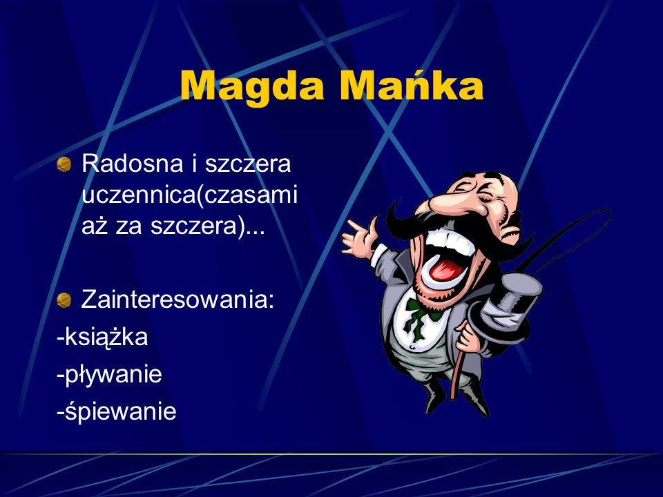 Magda Mańka Radosna i szczera uczennica(czasami aż za szczera)...