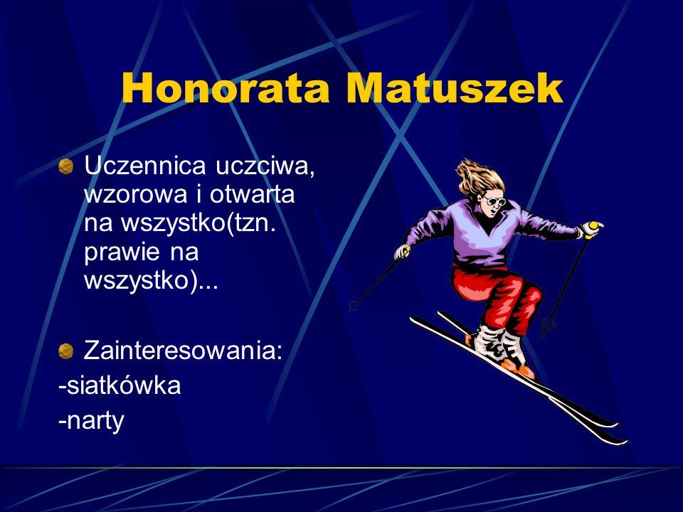Honorata Matuszek Uczennica uczciwa, wzorowa i otwarta na wszystko(tzn. prawie na wszystko)... Zainteresowania: