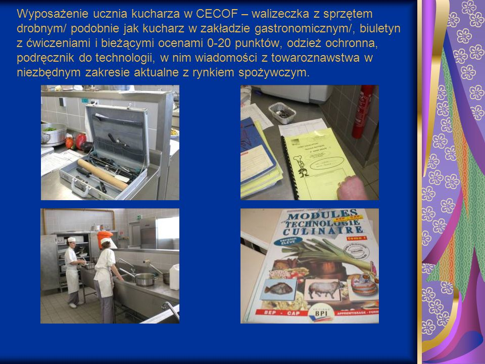 Wyposażenie ucznia kucharza w CECOF – walizeczka z sprzętem drobnym/ podobnie jak kucharz w zakładzie gastronomicznym/, biuletyn z ćwiczeniami i bieżącymi ocenami 0-20 punktów, odzież ochronna, podręcznik do technologii, w nim wiadomości z towaroznawstwa w niezbędnym zakresie aktualne z rynkiem spożywczym.