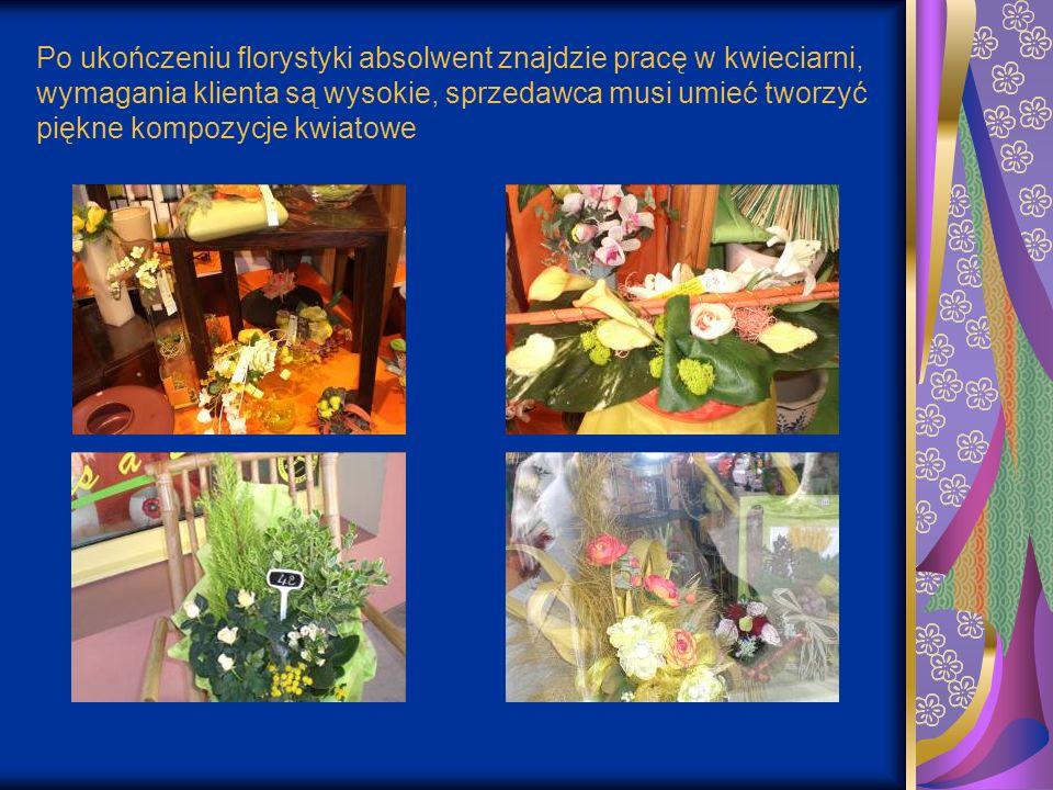 Po ukończeniu florystyki absolwent znajdzie pracę w kwieciarni, wymagania klienta są wysokie, sprzedawca musi umieć tworzyć piękne kompozycje kwiatowe