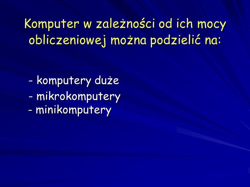Komputer w zależności od ich mocy obliczeniowej można podzielić na: