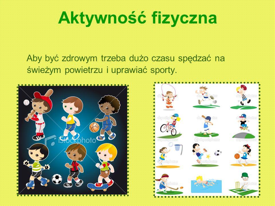 Aktywność fizyczna Aby być zdrowym trzeba dużo czasu spędzać na świeżym powietrzu i uprawiać sporty.